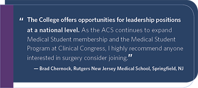 The College offers opportunities for leadership positions at a national level. As the ACS continues to expand Medical Student membership and the Medical Student Program at Clinical Congress, I highly recommend anyone interested in surgery consider joining.