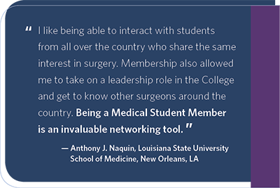 I like being able to interact with students from all over the country who share the same interest in surgery. Membership also allowed me to take on a leadership role in the College and get to know other surgeons around the country. Being a Medical Student Member is an invaluable networking tool.