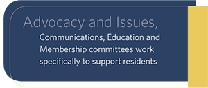 Advocacy and Issues, Communications, Education and Membership committees work specifically to support residents
